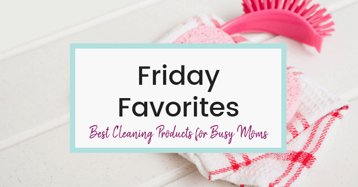 best-cleaning-products-busy-moms-friday-favorites-feautured-pic